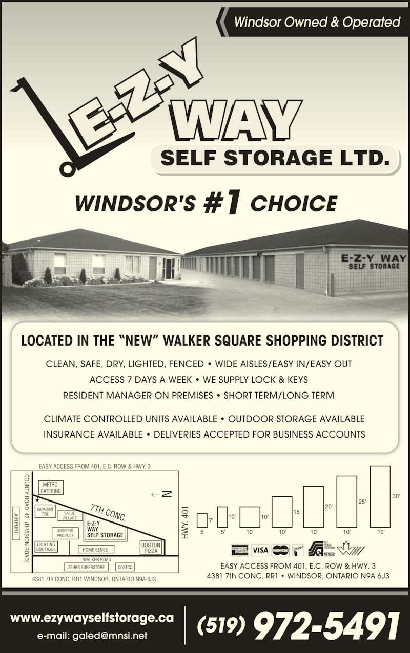 E-Z-Y Way Self Storage (519-972-5491) - Display Ad - WINDSOR'S #1 CHOICE CLIMATE CONTROLLED UNITS AVAILABLE ? OUTDOOR STORAGE AVAILABLE INSURANCE AVAILABLE ? DELIVERIES ACCEPTED FOR BUSINESS ACCOUNTS CLEAN, SAFE, DRY, LIGHTED, FENCED ? WIDE AISLES/EASY IN/EASY OUT ACCESS 7 DAYS A WEEK ? WE SUPPLY LOCK & KEYS RESIDENT MANAGER ON PREMISES ? SHORT TERM/LONG TERM LOCATED IN THE ?NEW? WALKER SQUARE SHOPPING DISTRICT Windsor Owned & Operated www.ezywayselfstorage.ca (519) 972-5491 4381 7th CONC. RR1 ? WINDSOR, ONTARIO N9A 6J3 EASY ACCESS FROM 401, E.C. ROW & HWY. 3 EASY ACCESS FROM 401, E.C. ROW & HWY. 3 4381 7th CONC. RR1 WINDSOR, ONTARIO N9A 6J3  VALUE VILLAGE JOSEPHS PRODUCE