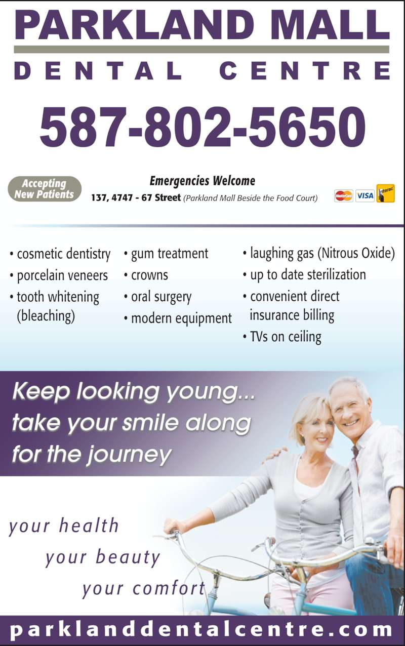Parkland Mall Dental Centre (4033421118) - Display Ad - p a r k l a n d d e n t a l c e n t r e . c o m Keep looking young... take your smile along for the journey y o u r  h e a l t h      y o u r  b e a u t y           y o u r  c o m f o r t ? gum treatment ? crowns ? oral surgery ? modern equipment ? cosmetic dentistry ? porcelain veneers ? tooth whitening   (bleaching) ? laughing gas (Nitrous Oxide) ? up to date sterilization ? convenient direct    insurance billing ? TVs on ceiling 137, 4747 - 67 Street (Parkland Mall Beside the Food Court) Emergencies WelcomeAccepting New Patients