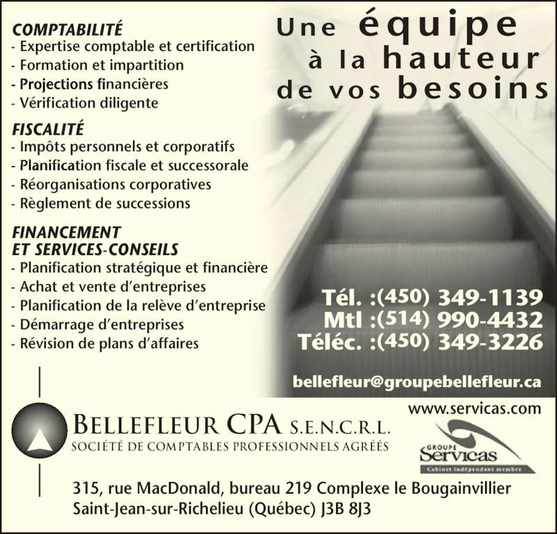 Bellefleur CPA S.E.N.C.R.L. (450-349-1139) - Annonce illustrée======= - 315, rue MacDonald, bureau 219 Complexe le Bougainvillier Saint-Jean-sur-Richelieu (Qu?bec) J3B 8J3 FISCALIT? - Imp?ts personnels et corporatifs - Planification fiscale et successorale COMPTABILIT? - Expertise comptable et certification - Formation et impartition - Projections financi?res - V?rification diligente COMPTABILIT? FISCALIT? FINANCEMENT ET SERVICES-CONSEILS - Planification strat?gique et financi?re - Planification de la rel?ve d?entreprise - D?marrage d?entreprises - R?vision de plans d?affaires T?l. : (450) 349-1139 Mtl : (514) 990-4432 T?l?c. : (450) 349-3226 - R?organisations corporatives - R?glement de successions BELLEFLEUR CPA S.E.N.C.R.L. soci?t? de COMPTABLES PROFESSIONnELS AGR??S www.servicas.com - Achat et vente d?entreprises