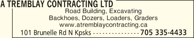 A Tremblay Contracting Ltd (705-335-4433) - Display Ad - A TREMBLAY CONTRACTING LTD 101 Brunelle Rd N Kpsks - - - - - - - - - - - - - - - 705 335-4433 Road Building, Excavating Backhoes, Dozers, Loaders, Graders www.atremblaycontracting.ca A TREMBLAY CONTRACTING LTD 101 Brunelle Rd N Kpsks - - - - - - - - - - - - - - - 705 335-4433 Road Building, Excavating Backhoes, Dozers, Loaders, Graders www.atremblaycontracting.ca