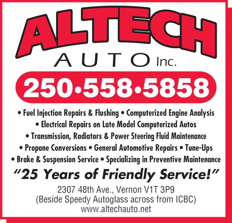 Altech Auto (Vernon) Inc (250-558-5858) - Display Ad - 2307 48th Ave., Vernon V1T 3P9 (Beside Speedy Autoglass across from ICBC) www.altechauto.net 250?558?5858 A U T O Inc. ? Fuel Injection Repairs & Flushing ? Computerized Engine Analysis ? Electrical Repairs on Late Model Computerized Autos ? Transmission, Radiators & Power Steering Fluid Maintenance ? Propane Conversions ? General Automotive Repairs ? Tune-Ups ? Brake & Suspension Service ? Specializing in Preventive Maintenance ?25 Years of Friendly Service!?