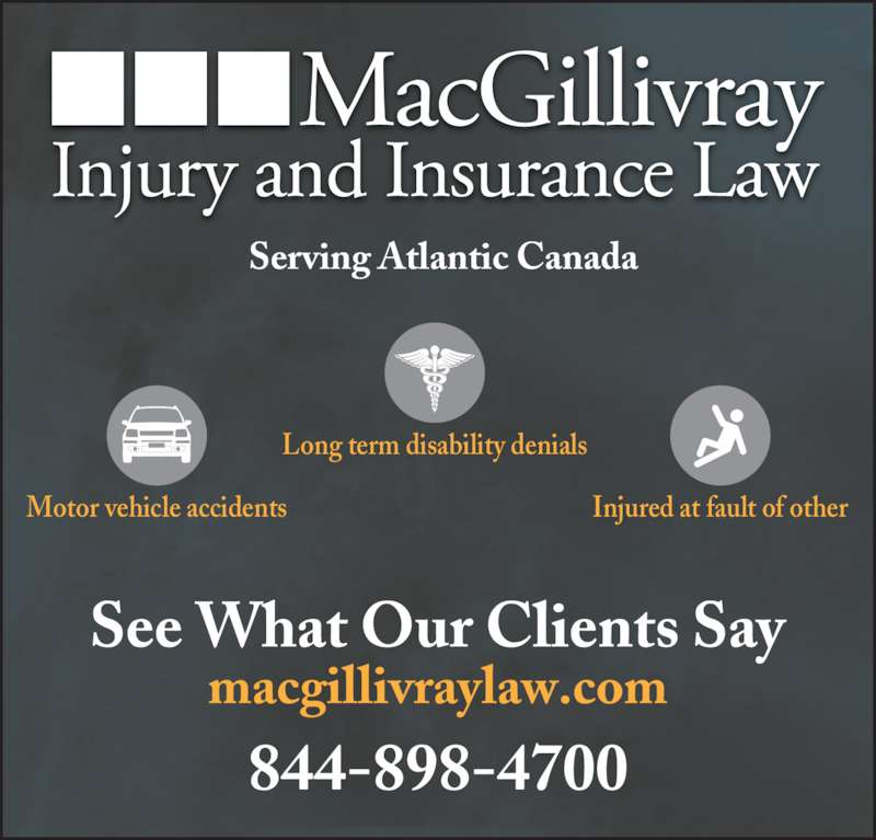 MacGillivray Injury and Insurance Law (902-755-0398) - Display Ad - 844-898-4700 macgillivraylaw.com Long term disability denials Motor vehicle accidents Injured at fault of other See What Our Clients Say Serving Atlantic Canada
