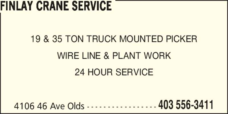 Finlay Crane Service (403-556-3411) - Display Ad - FINLAY CRANE SERVICE 4106 46 Ave Olds - - - - - - - - - - - - - - - - - 403 556-3411 19 & 35 TON TRUCK MOUNTED PICKER WIRE LINE & PLANT WORK 24 HOUR SERVICE