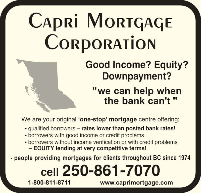Capri Mortgage Corp (250-861-7070) - Display Ad - Downpayment? cell 250-861-7070 ? qualified borrowers ? rates lower than posted bank rates! ? borrowers with good income or credit problems ? borrowers without income verification or with credit problems   ? EQUITY lending at very competitive terms! Good Income? Equity?