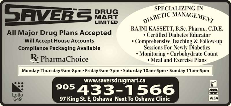 Saver's Drug Mart (905-433-1566) - Display Ad - All Major Drug Plans Accepted Will Accept House Accounts Compliance Packaging Available Monday-Thursday 9am-8pm ? Friday 9am-7pm ? Saturday 10am-5pm ? Sunday 11am-5pm DRUG MART LIMITED PharmaChoice RAJNI KASSETT, B.Sc. Pharm., C.D.E. ? Certified Diabetes Educator ? Comprehensive Teaching & Follow-up Sessions For Newly Diabetics ? Monitoring ? Carbohydrate Count ? Meal and Exercise Plans DIA BETIC MANAGEMENT SPECIALIZING IN 97 King St. E, Oshawa  Next To Oshawa Clinic 905433-1566 www.saversdrugmart.ca