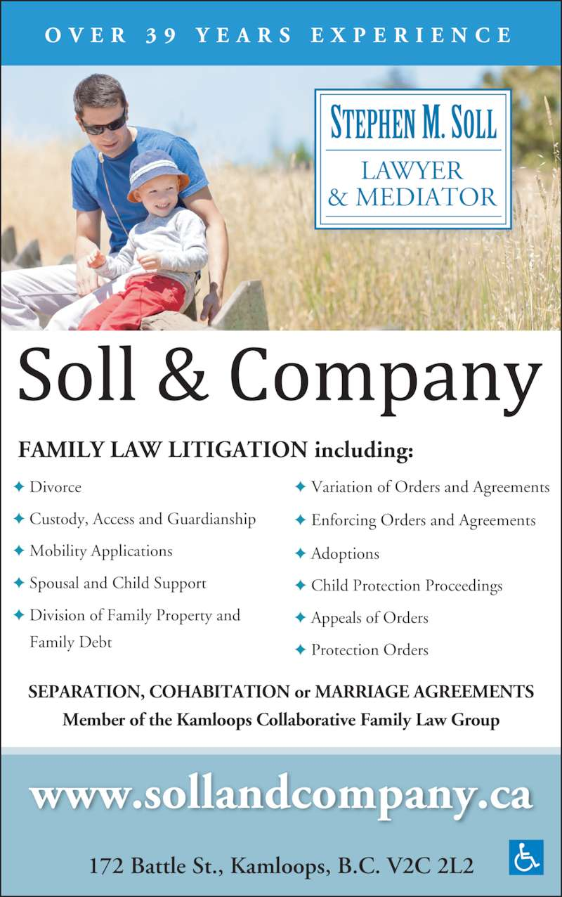 Soll & Co (250-372-1234) - Display Ad - LAWYER & MEDIATOR 172 Battle St., Kamloops, B.C. V2C 2L2 www.sollandcompany.ca O V E R  3 9  Y E A R S  E X P E R I E N C E SEPARATION, COHABITATION or MARRIAGE AGREEMENTS ? Variation of Orders and Agreements ? Enforcing Orders and Agreements ? Adoptions ? Child Protection Proceedings ? Appeals of Orders ? Protection Orders   ? Divorce ? Custody, Access and Guardianship  ? Mobility Applications ? Spousal and Child Support ? Division of Family Property and     Family Debt FAMILY LAW LITIGATION including: Member of the Kamloops Collaborative Family Law Group