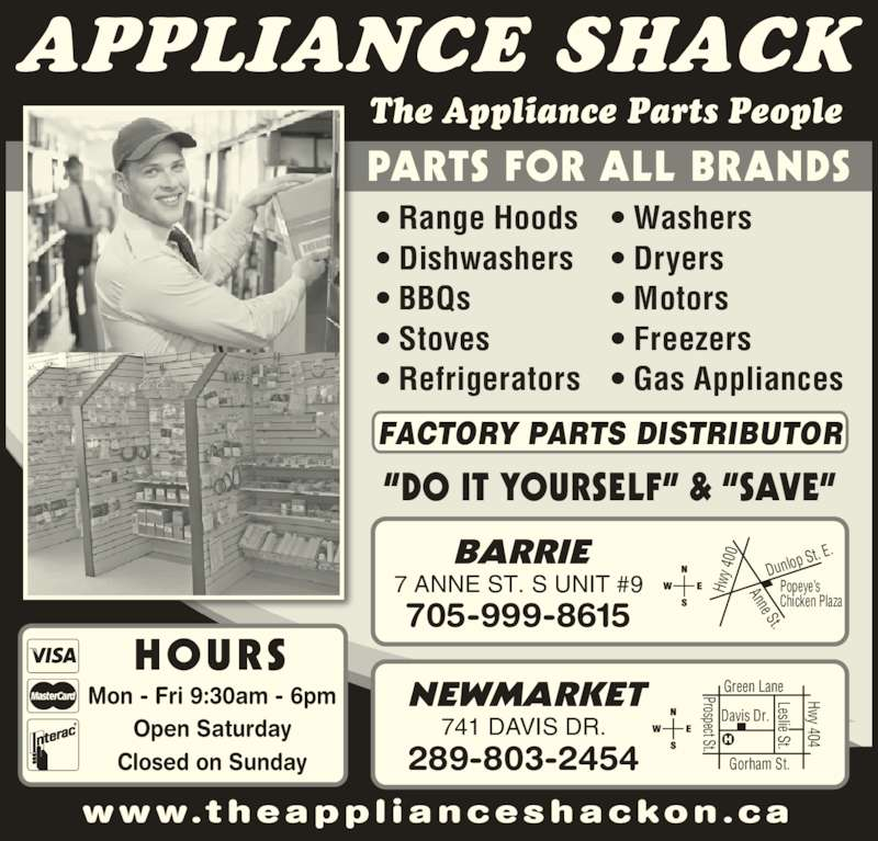 The Appliance Shack (705-721-1731) - Display Ad - PARTS FOR ALL BRANDS ?DO IT YOURSELF? & ?SAVE? NEWMARKET 741 DAVIS DR. 289-803-2454 ? Motors  ? Freezers ? Gas Appliances  The Appliance Parts People APPLIANCE SHACK BARRIE 7 ANNE ST. S UNIT #9 705-999-8615 w w w.t heapp l i anceshac kon .c a Hw y 4 00 Anne St. Dunlo p St. E Popeye?s Chicken Plaza Prospect St. Leslie St. Hwy 404 Closed on Sunday ? Range Hoods  Prospect St. Davis Dr. Gorham St.  Leslie St.  Hwy 404 ? Dishwashers Green Lane FACTORY PARTS DISTRIBUTOR HOURS Mon - Fri 9:30am - 6pm Open Saturday ? BBQs  ? Stoves ? Refrigerators  ? Washers  ? Dryers