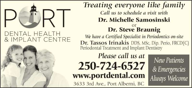 Port Dental Health Centre (2507246527) - Display Ad - New Patients & Emergencies Always Welcome 250-724-6527 Please call us at www.portdental.com We have a Certified Specialist in Periodontics on-site Call us to schedule a visit with   Dr. Michelle Samosinskior Dr. Steve Braunig Treating everyone like family Dr. Tassos Irinakis DDS, MSc, Dip. Perio, FRCD(C) Periodontal Treatment and Implant Dentistry 3633 3rd Ave., Port Alberni, BC