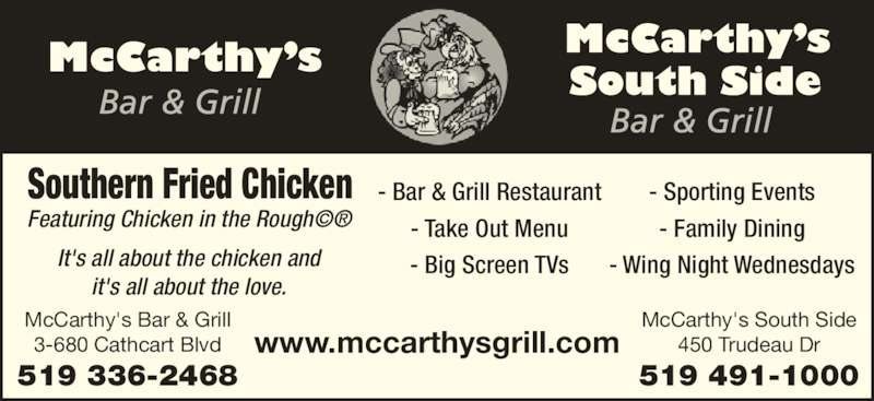 McCarthy's Bar & Grill (5193362468) - Display Ad - it's all about the love. Southern Fried Chicken Featuring Chicken in the Rough?? - Bar & Grill Restaurant - Take Out Menu - Big Screen TVs - Sporting Events - Family Dining - Wing Night Wednesdays www.mccarthysgrill.com McCarthy's South Side 450 Trudeau Dr 519 491-1000 McCarthy's Bar & Grill 3-680 Cathcart Blvd 519 336-2468 It's all about the chicken and