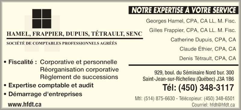 Hamel Frappier Dupuis Tétrault (450-348-3117) - Annonce illustrée======= - ? Expertise comptable et audit ? D?marrage d'entreprises  ? Fiscalit? : Corporative et personnelle  R?organisation corporative  R?glement de successions 929, boul. du S?minaire Nord bur. 300 Saint-Jean-sur-Richelieu (Qu?bec) J3A 1B6 T?l: (450) 348-3117 Mtl: (514) 875-6630 - T?l?copieur: (450) 348-6501 NOTRE EXPERTISE ? VOTRE SERVICE Georges Hamel, CPA, CA LL. M. Fisc. Gilles Frappier, CPA, CA LL. M. Fisc. Catherine Dupuis, CPA, CA Claude ?thier, CPA, CA Denis T?trault, CPA, CA