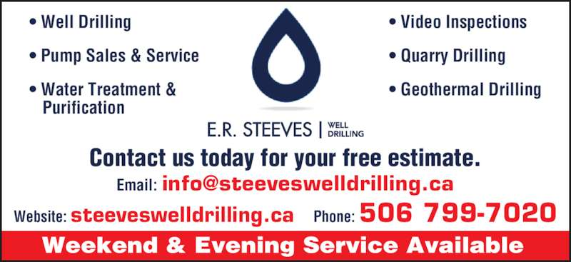 E R Steeves Ltd (506-847-7308) - Display Ad - Weekend & Evening Service Available Website: steeveswelldrilling.ca  Phone: 506 799-7020 ? Well Drilling ? Pump Sales & Service ? Water Treatment &    Purification ? Video Inspections ? Quarry Drilling ? Geothermal Drilling E.R. STEEVES WELLDRILLING Contact us today for your free estimate.