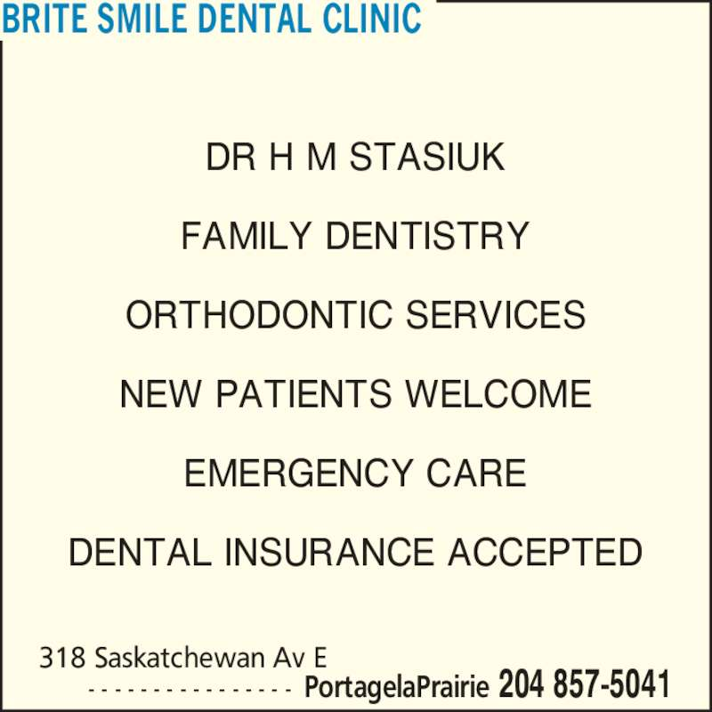 Brite Smile Dental Clinic (204-857-5041) - Display Ad - BRITE SMILE DENTAL CLINIC DR H M STASIUK FAMILY DENTISTRY ORTHODONTIC SERVICES NEW PATIENTS WELCOME EMERGENCY CARE DENTAL INSURANCE ACCEPTED    - - - - - - - - - - - - - - - - PortagelaPrairie 204 857-5041 318 Saskatchewan Av E