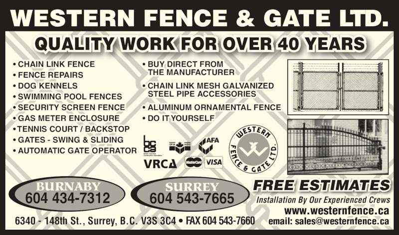 Western Fence & Gate Ltd (6045437665) - Display Ad - ? SECURITY SCREEN FENCE ? GAS METER ENCLOSURE ? TENNIS COURT / BACKSTOP ? GATES - SWING & SLIDING ? AUTOMATIC GATE OPERATOR ? BUY DIRECT FROM  THE MANUFACTURER ? CHAIN LINK MESH GALVANIZED  STEEL PIPE ACCESSORIES ? ALUMINUM ORNAMENTAL FENCE ? DO IT YOURSELF Installation By Our Experienced Crews www.westernfence.ca FREE ESTIMATES QUALITY WORK FOR OVER 40 YEARS CFIA ACIC WESTERN FENCE & GATE LTD. 6340 - 148th St., Surrey, B.C. V3S 3C4 ? FAX 604 543-7660 BURNABY 604 434-7312 SURREY 604 543-7665 ? CHAIN LINK FENCE ? FENCE REPAIRS ? DOG KENNELS ? SWIMMING POOL FENCES