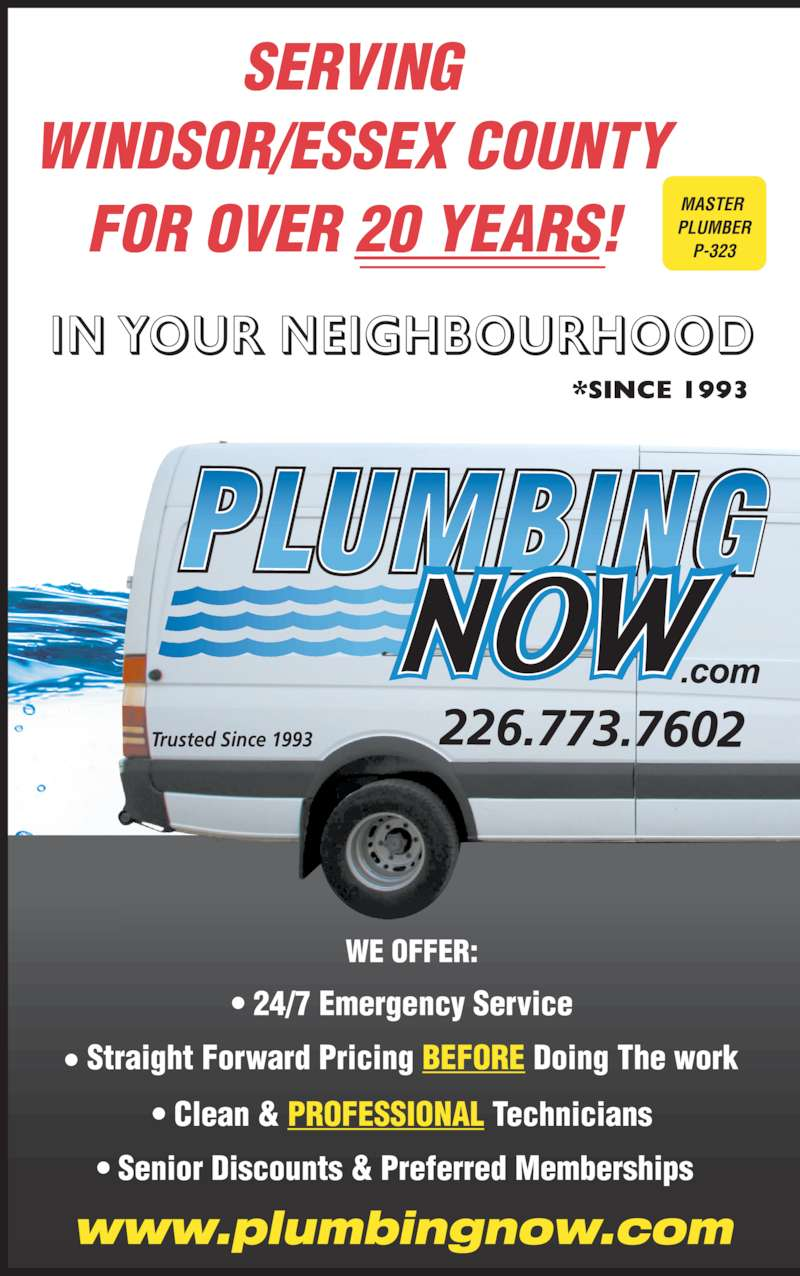Plumbing Now (519-972-9876) - Display Ad - *SINCE 1993 MASTER  PLUMBER P-323 SERVING WINDSOR/ESSEX COUNTY FOR OVER 20 YEARS! WE OFFER: ? 24/7 Emergency Service ? Straight Forward Pricing BEFORE Doing The work ? Clean & PROFESSIONAL Technicians ? Senior Discounts & Preferred Memberships  www.plumbingnow.com 226.773.7602Trusted Since 1993 IN YOUR NEIGHBOURHOOD