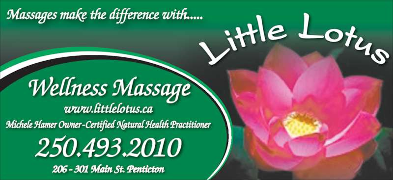 Little Lotus Wellness Centre (250-493-2010) - Display Ad - Massages make the difference with..... www.littlelotus.ca 206 - 301 Main St. Penticton 250.493.2010 Lit tle Lotus Michele Hamer Owner - Certified Natural Health Practitioner Wellness Massage