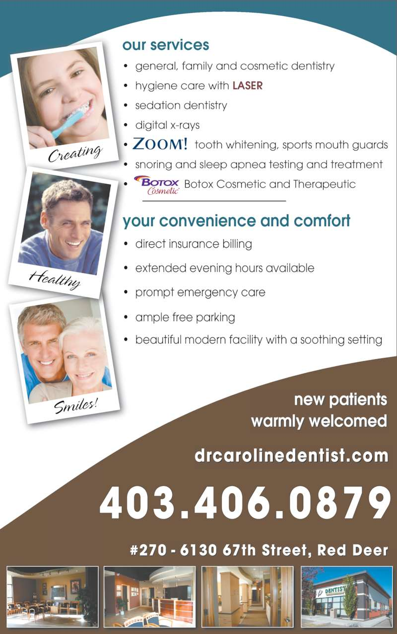 Dr. Caroline Krivuzoff-Sanderson (4033460077) - Display Ad - Creating Smiles! Healthy your convenience and comfort ? direct insurance billing ? extended evening hours available ? prompt emergency care ? ample free parking ? beautiful modern facility with a soothing setting drcarolinedentist.com #270 - 6130 67th Street, Red Deer Creating Smiles! Healthy new patients warmly welcomed your convenience and comfort  dir ct insurance billing ? extended evening hours available ? prompt emergency care ? ample free parking ? beautiful modern facility with a soothing setting our services ? general, family and cosmetic dentistry ? hygiene care with LASER ? sedation dentistry ? digital x-rays ?  tooth whitening, sports mouth guards ? snoring and sleep apnea testing and treatment ?  Botox Cosmetic and Therapeutic 403.406.0879