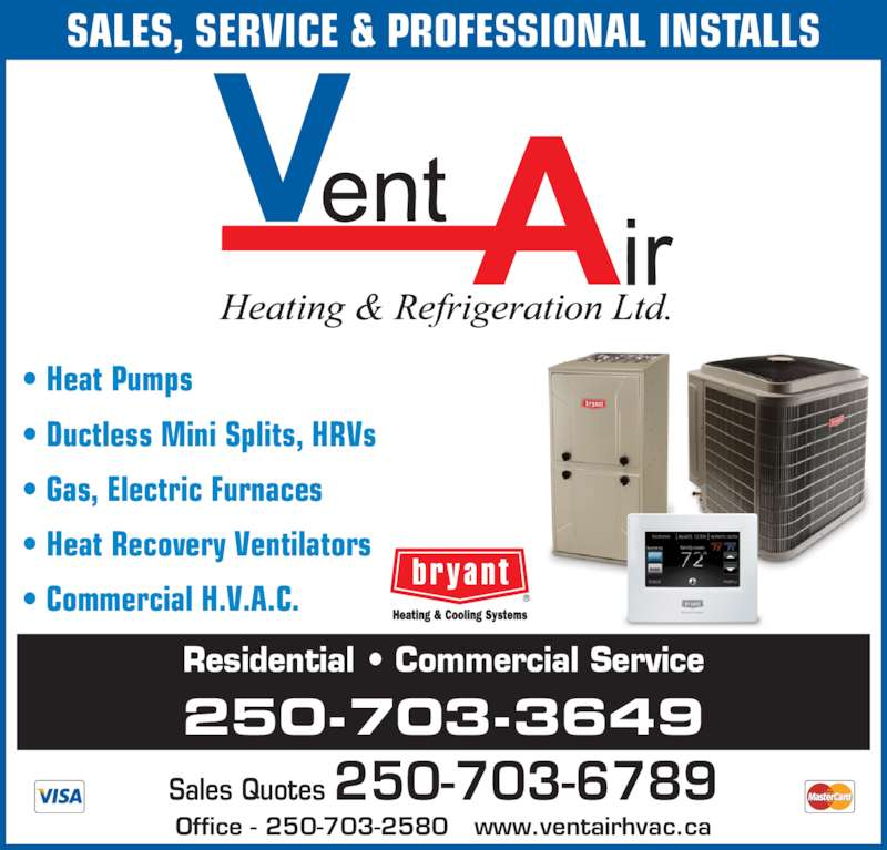 Vent-Air Heating & Refrigeration (250-703-2580) - Display Ad - ? Heat Pumps ? Ductless Mini Splits, HRVs ? Gas, Electric Furnaces ? Heat Recovery Ventilators ? Commercial H.V.A.C. Office - 250-703-2580   www.ventairhvac.ca Sales Quotes 250-703-6789 250-703-3649 Residential ? Commercial Service SALES, SERVICE & PROFESSIONAL INSTALLS