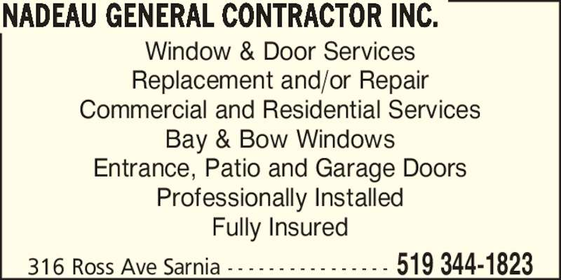 Nadeau General Contractor Inc. (519-344-1823) - Display Ad - Professionally Installed Fully Insured 316 Ross Ave Sarnia - - - - - - - - - - - - - - - - 519 344-1823 NADEAU GENERAL CONTRACTOR INC. Window & Door Services Replacement and/or Repair Commercial and Residential Services Bay & Bow Windows Entrance, Patio and Garage Doors