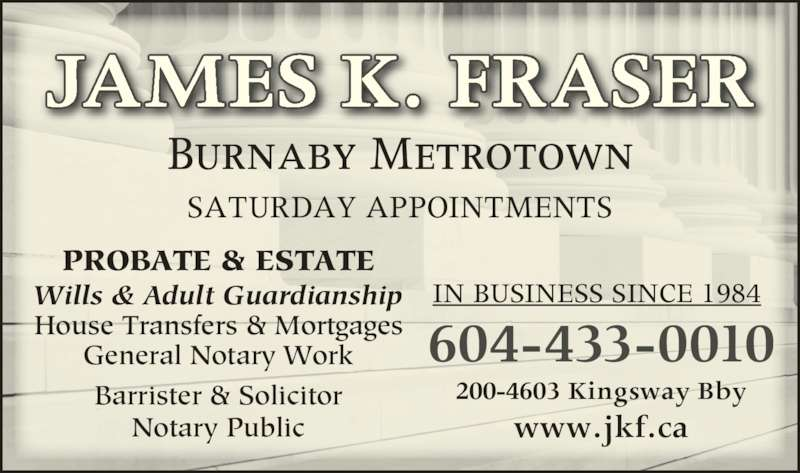 James K Fraser (6044330010) - Display Ad - 604-433-0010 200-4603 Kingsway Bby www.jkf.ca IN BUSINESS SINCE 1984 JAMES K. FRASER Burnaby Metrotown SATURDAY APPOINTMENTS Wills & Adult Guardianship House Transfers & Mortgages General Notary Work Barrister & Solicitor Notary Public PROBATE & ESTATE