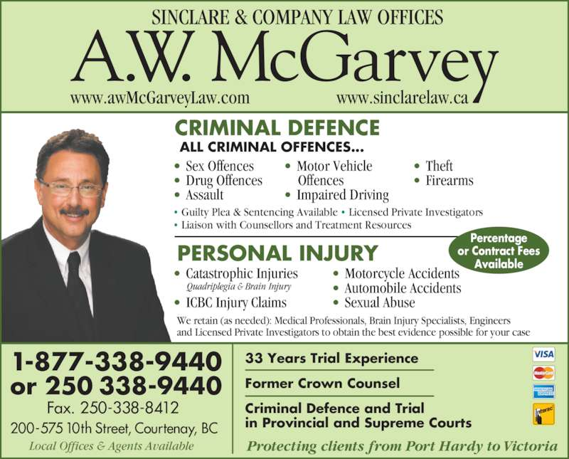 A W McGarvey Law Offices (2503389440) - Display Ad - CRIMINAL DEFENCE ALL CRIMINAL OFFENCES... ? Sex Offences ? Drug Offences ? Assault ? Motor Vehicle     Offences ? Impaired Driving ? Theft ? Firearms PERSONAL INJURY 1-877-338-9440 or 250 338-9440         Fax. 250-338-8412 200-575 10th Street, Courtenay, BC 33 Years Trial Experience Former Crown Counsel Criminal Defence and Trial in Provincial and Supreme Courts Protecting clients from Port Hardy to VictoriaLocal Offices & Agents Available ? Guilty Plea & Sentencing Available ? Licensed Private Investigators ? Liaison with Counsellors and Treatment Resources We retain (as needed): Medical Professionals, Brain Injury Specialists, Engineers and Licensed Private Investigators to obtain the best evidence possible for your case Percentage or Contract Fees Available ? Catastrophic Injuries ? ICBC Injury Claims  Quadriplegia & Brain Injury ? Motorcycle Accidents ? Automobile Accidents ? Sexual Abuse SINCLARE & COMPANY LAW OFFICES www.sinclarelaw.cawww.awMcGarveyLaw.com