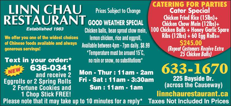 Linn Chau Restaurant (5066331670) - Display Ad - CATERING FOR PARTIES Cater Special Chicken Fried Rice (15lbs) + Chicken Chow Mein (12lbs) + 100 Chicken Balls + Honey Garlic Spare Ribs (12lbs) + 60 Egg Rolls = $245.00       (Repeat Customers Receive Extra We offer you one of the widest choices of Chinese foods available and always generous servings!  633-1670 225 Bayside Dr. (across the Causeway) Mon - Thur : 11am - 2am Fri - Sat : 11am - 3:30am Sun : 11am - 1am Text in your order:* 636-0341 and receive 2 Eggrolls or 2 Spring Rolls 2 Fortune Cookies and 1 Chop Stick FREE! Please note that it may take up to 10 minutes for a reply* linnchaurestaurant.ca Taxes Not Included In Prices GOOD WEATHER SPECIAL Chicken balls, bean sprout chow mein, lemon chicken, rice and eggroll, Available between 4pm - 7pm daily. $8.99 *Temperature must be around 15?C, no rain or snow, no substitutions*     25 Chicken Balls) Prices Subject to Change