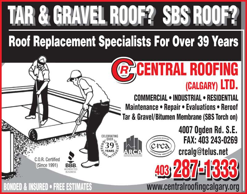 Central Roofing (Calgary) Ltd (403-287-1333) - Display Ad - ADIAN ROOFING CONTRACTORS? ASSOC IAT ION CELEBRATING OVER 37 4007 Ogden Rd. S.E.  FAX: 403 243-0269  www.centralroofingcalgary.org  CAN 403 287-1333403 - TAR & GRAVEL ROOF?   SBS ROOF?  Roof Replacement Specialists For Over 39 Years C.O.R. Certified (Since 1991) CELEBRATING OVER 39 CAN ADIAN ROOFING CONTRACTORS? ASSOC IATI ON Bitumen Membrane (SBS Torch on)