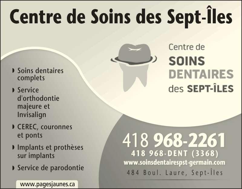 Centre de Soins Dentaires des Sept-Îles (4189682261) - Annonce illustrée======= - Centre de Soins des Sept-?les www.pagesjaunes.ca Soins dentaires complets Service d'orthodontie Invisalign Implants et proth?ses CEREC, couronnes et ponts majeure et sur implants Service de parodontie 4 8 4  B o u l .  L a u r e ,  S e p t - ? l e s 4 1 8  9 6 8 - D E N T  ( 3 3 6 8 ) www.soinsdentairespst-germain.com 418 968-2261 Dr Ahmad Kheir