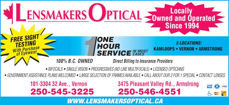 Lensmakers Optical (250-545-3225) - Display Ad - ONE HOUR FREE SIGHT TESTING With Purcha se of Eyewear Locally  Owned and Operated Since 1994 WWW.LENSMAKERSOPTICAL.CA 100% B.C. OWNED                 Direct Billing to Insurance Providers ? BIFOCALS ? SINGLE VISION ? PROGRESSIVES (NO LINE MULTIFOCALS) ? LICENSED OPTICIANS ? GOVERNMENT ASSISTANCE PLANS WELCOMED ? LARGE SELECTION OF FRAMES AVAILABLE ? CALL ABOUT OUR 2 FOR 1 SPECIAL ? CONTACT LENSES 101-3304 32 Ave., Vernon 250-545-3225 3475 Pleasant Valley Rd., Armstrong 250-546-4551 3 LOCATIONS: SERVICE IN MOSTCASES KAMLOOPS ? VERNON ? ARMSTRONG  ENSMAKERS PTICALL O