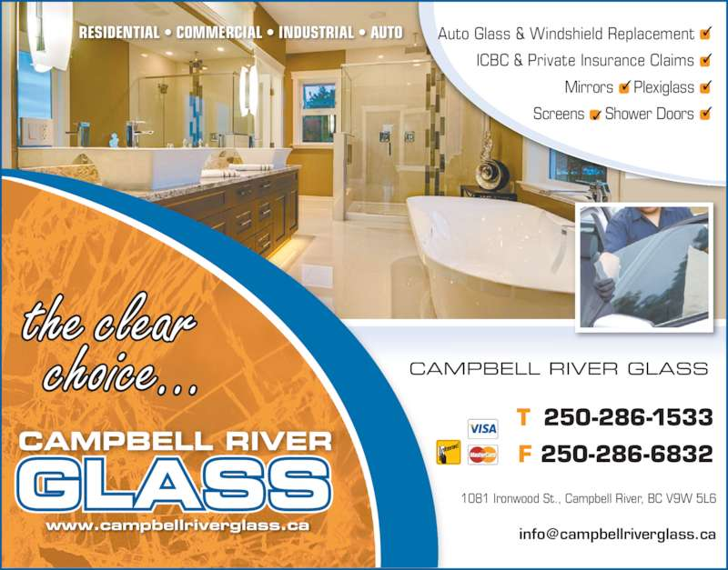 Campbell River Glass (250-286-1533) - Display Ad - RESIDENTIAL ? COMMERCIAL ? INDUSTRIAL ? AUTO T 250-286-1533 F 250-286-6832 1081 Ironwood St., Campbell River, BC V9W 5L6 CAMPBELL RIVER GLASS the clear   choice... Auto Glass & Windshield Replacement ICBC & Private Insurance Claims Mirrors  Plexiglass Screens   Shower Doors www.campbellriverglass.ca