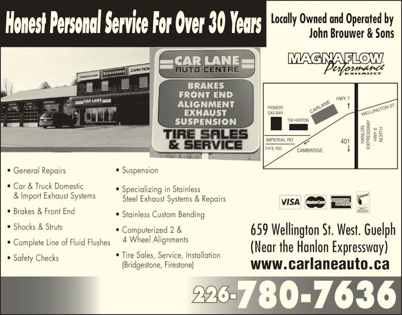 Car Lane Auto Centre (5198372006) - Display Ad - ? General Repairs Honest Personal Service For Over 30 Years John Brouwer & Sons ? Car & Truck Domestic    & Import Exhaust Systems ? Brakes & Front End ? Shocks & Struts ? Complete Line of Fluid Flushes ? Safety Checks ? Suspension ? Specializing in Stainless    Steel Exhaust Systems & Repairs ? Stainless Custom Bending ? Computerized 2 &    4 Wheel Alignments ? Tire Sales, Service, Installation    (Bridgestone, Firestone) 226-780-7636 659 Wellington St. West. Guelph  (Near the Hanlon Expressway)  www.carlaneauto.ca