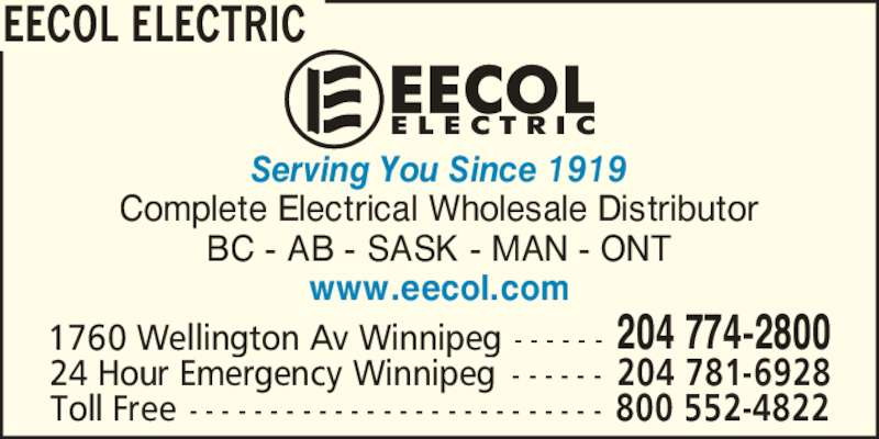 EECOL Electric (204-774-2800) - Display Ad - Complete Electrical Wholesale Distributor BC - AB - SASK - MAN - ONT www.eecol.com 1760 Wellington Av Winnipeg - - - - - - 204 774-2800 24 Hour Emergency Winnipeg - - - - - - 204 781-6928 Toll Free - - - - - - - - - - - - - - - - - - - - - - - - - - 800 552-4822 EECOL ELECTRIC Serving You Since 1919 Complete Electrical Wholesale Distributor BC - AB - SASK - MAN - ONT www.eecol.com Serving You Since 1919 1760 Wellington Av Winnipeg - - - - - - 204 774-2800 24 Hour Emergency Winnipeg - - - - - - 204 781-6928 Toll Free - - - - - - - - - - - - - - - - - - - - - - - - - - 800 552-4822 EECOL ELECTRIC