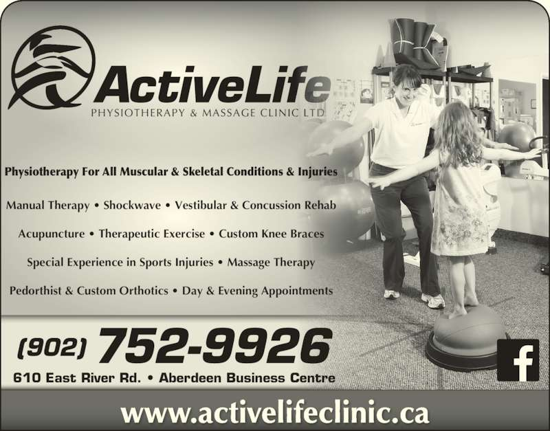 Active Life Physiotherapy & Massage Clinic (902-752-9926) - Display Ad - Physiotherapy For All Muscular & Skeletal Conditions & Injuries Manual Therapy ? Shockwave ? Vestibular & Concussion Rehab Acupuncture ? Therapeutic Exercise ? Custom Knee Braces Special Experience in Sports Injuries ? Massage Therapy Pedorthist & Custom Orthotics ? Day & Evening Appointments (902) 752-9926 610 East River Rd. ? Aberdeen Business Centre www.activelifeclinic.ca