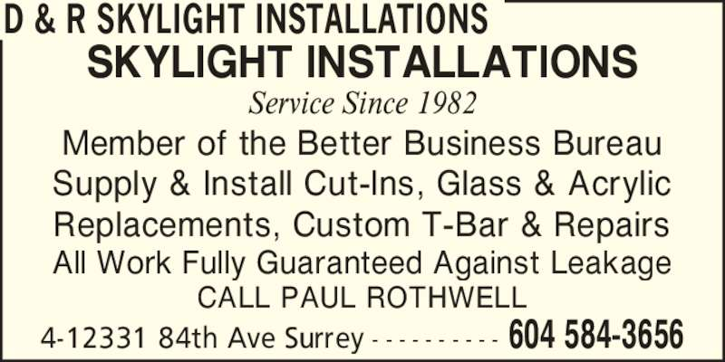 D & R Skylight Installations (604-584-3656) - Display Ad - D & R SKYLIGHT INSTALLATIONS 604 584-36564-12331 84th Ave Surrey - - - - - - - - - - SKYLIGHT INSTALLATIONS Member of the Better Business Bureau Supply & Install Cut-Ins, Glass & Acrylic Replacements, Custom T-Bar & Repairs All Work Fully Guaranteed Against Leakage CALL PAUL ROTHWELL