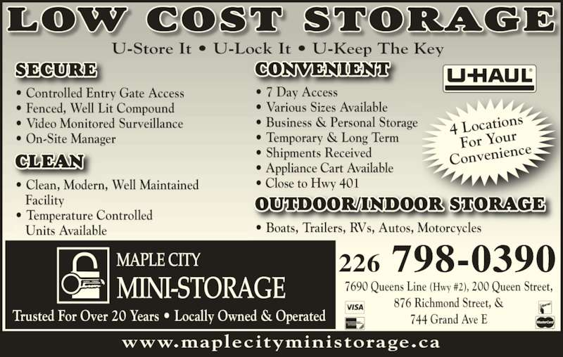 Maple City Mini-Storage (519-436-1400) - Display Ad - ? On-Site Manager ? Clean, Modern, Well Maintained    Facility  ? Temperature Controlled    Units Available OUTDOOR/INDOOR STORAGE ? Boats, Trailers, RVs, Autos, Motorcycles CONVENIENT  ? 7 Day Access  ? Various Sizes Available ? Business & Personal Storage ? Temporary & Long Term ? Shipments Received ? Appliance Cart Available ? Close to Hwy 401 www.maplecityministorage.ca U-Store It ? U-Lock It ? U-Keep The Key 4 Location For Your Convenien ce LOW COST STORAGE 226 798-0390 7690 Queens Line (Hwy #2), 200 Queen Street, 876 Richmond Street, & 744 Grand Ave ETrusted For Over 20 Years ? Locally Owned & Operated CLEAN  SECURE ? Controlled Entry Gate Access ? Fenced, Well Lit Compound ? Video Monitored Surveillance