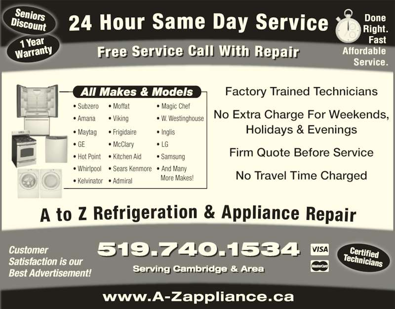 A To Z Refrigeration & Appliance Repair (519-740-1534) - Display Ad - ? W. Westinghouse ? Inglis ? LG ? Samsung www.A-Zappliance.ca 519.740.1534 Serving Cambridge & Area 1 Year Warranty Seniors Discount Certified Technicians Customer Satisfaction is our  Best Advertisement! Done  Right. Fast  Affordable  Service. No Extra Charge For Weekends, Holidays & Evenings Firm Quote Before Service No Travel Time Charged All Makes & Models ? Subzero ? Amana ? Maytag ? GE ? Hot Point ? Whirlpool ? Kelvinator ? Admiral ? Moffat ? Viking ? Frigidaire ? McClary ? Kitchen Aid ? Sears Kenmore ? And Many                                 More Makes! Factory Trained Technicians ? Magic Chef i i
