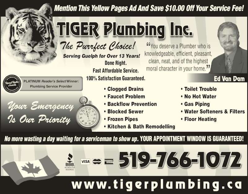 Tiger Plumbing (519-766-1072) - Display Ad - 519-766-1072 No more wasting a day waiting for a serviceman to show up. YOUR APPOINTMENT WINDOW IS GUARANTEED! w w w. t i g e r p l u m b i n g . c a Mention This Yellow Pages Ad And Save $10.00 Off Your Service Fee! TIGER Plumbing Inc. The Purrfect Choice! PLATINUM Reader?s Select Winner: Plumbing Service Provider ?You deserve a Plumber who isknowledgeable, efficient, pleasant, clean, neat, and of the highest moral character in your home.? Ed Van Dam Done Right. Fast Affordable Service. 100% Satisfaction Guaranteed. ? Clogged Drains ? Faucet Problem ? Backflow Prevention ? Blocked Sewer ? Frozen Pipes ? Kitchen & Bath Remodelling ? Toilet Trouble ? No Hot Water ? Gas Piping ? Water Softeners & Filters ? Floor Heating Your Emergency Is Our Priority Serving Guelph for Over 13 Years!