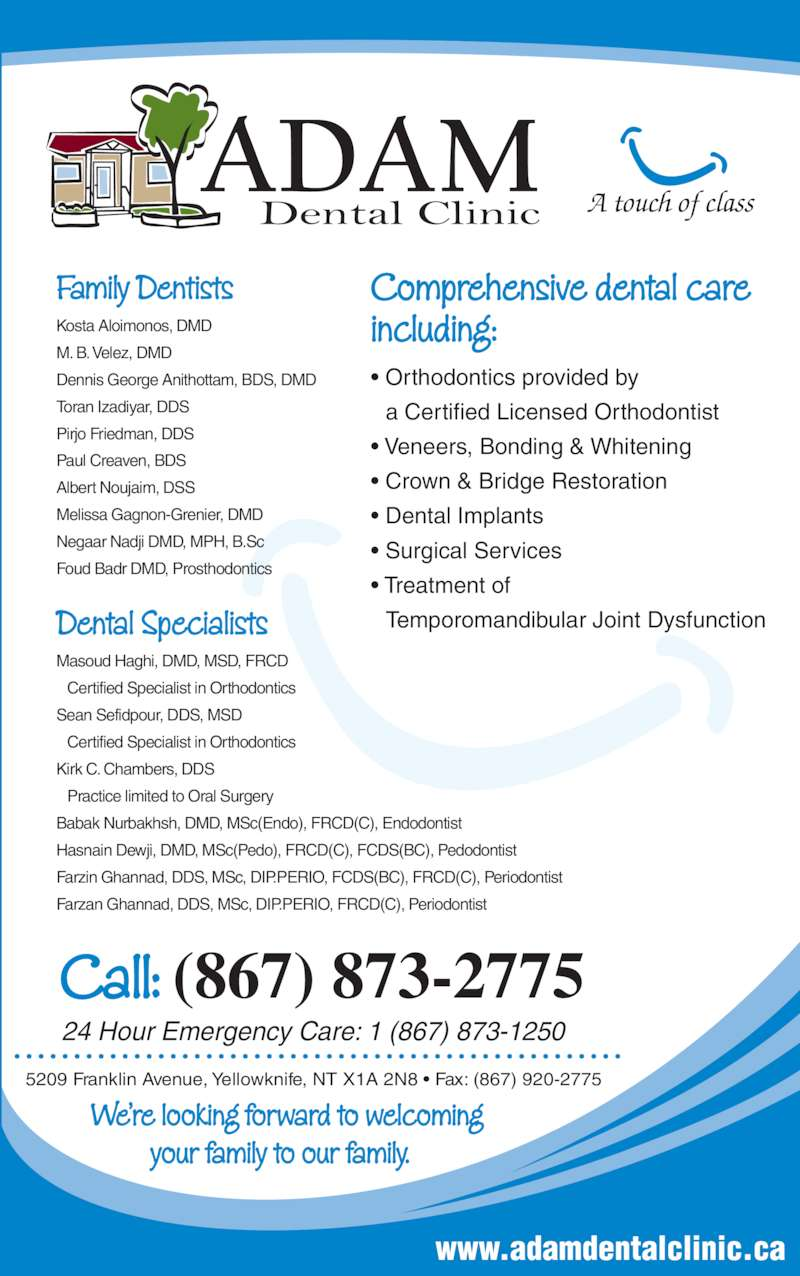 Adam Dental Clinic (8678732775) - Display Ad - ? Orthodontics provided by a Certified Licensed Orthodontist ? Veneers, Bonding & Whitening ? Crown & Bridge Restoration ? Dental Implants ? Surgical Services www.adamdentalclinic.ca ? Treatment of Temporomandibular Joint Dysfunction A touch of class Comprehensive dental care including: 5209 Franklin Avenue, Yellowknife, NT X1A 2N8 ? Fax: (867) 920-2775 We?re looking forward to welcoming          your family to our family. Call: (867) 873-2775 24 Hour Emergency Care: 1 (867) 873-1250 Family Dentists Kosta Aloimonos, DMD  M. B. Velez, DMD Toran Izadiyar, DDS Pirjo Friedman, DDS Paul Creaven, BDS Albert Noujaim, DSS Melissa Gagnon-Grenier, DMD Negaar Nadji DMD, MPH, B.Sc Foud Badr DMD, Prosthodontics Dental Specialists Masoud Haghi, DMD, MSD, FRCD  Certified Specialist in Orthodontics Sean Sefidpour, DDS, MSD  Certified Specialist in Orthodontics Kirk C. Chambers, DDS  Practice limited to Oral Surgery Babak Nurbakhsh, DMD, MSc(Endo), FRCD(C), Endodontist Hasnain Dewji, DMD, MSc(Pedo), FRCD(C), FCDS(BC), Pedodontist Farzin Ghannad, DDS, MSc, DIP.PERIO, FCDS(BC), FRCD(C), Periodontist Farzan Ghannad, DDS, MSc, DIP.PERIO, FRCD(C), Periodontist Dennis George Anithottam, BDS, DMD