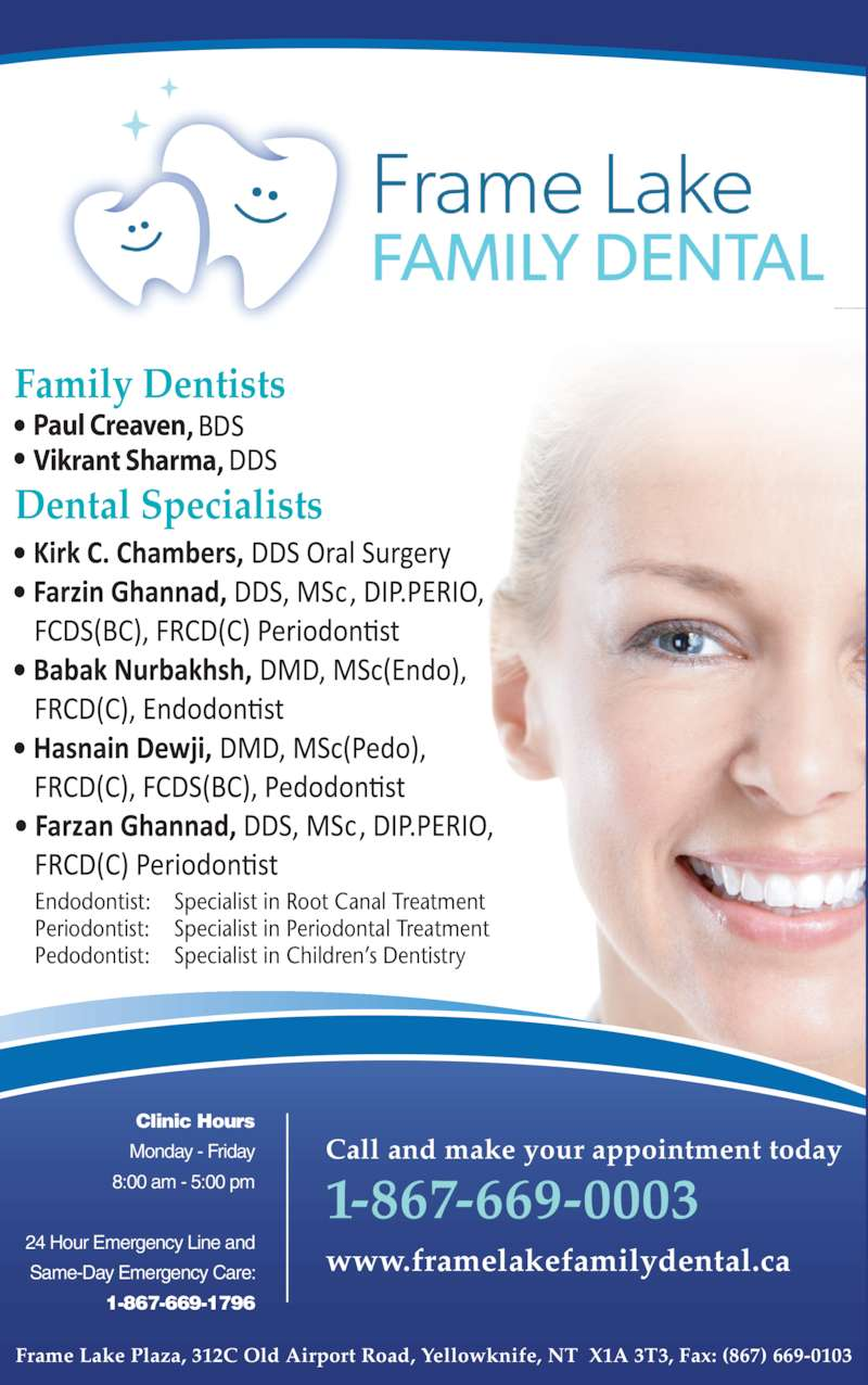 Frame Lake Family Dental (8676690003) - Display Ad - Frame Lake Plaza, 312C Old Airport Road, Yellowknife, NT  X1A 3T3, Fax: (867) 669-0103 Clinic Hours Monday - Friday 8:00 am - 5:00 pm 24 Hour Emergency Line and Same-Day Emergency Care: 1-867-669-1796 Call and make your appointment today 1-867-669-0003 www.framelakefamilydental.ca Dental Specialists Endodontist: Specialist in Root Canal Treatment Periodontist: Specialist in Periodontal Treatment Pedodontist: Specialist in Children?s Dentistry Paul Creaven Vikrant Sharma Family Dentists