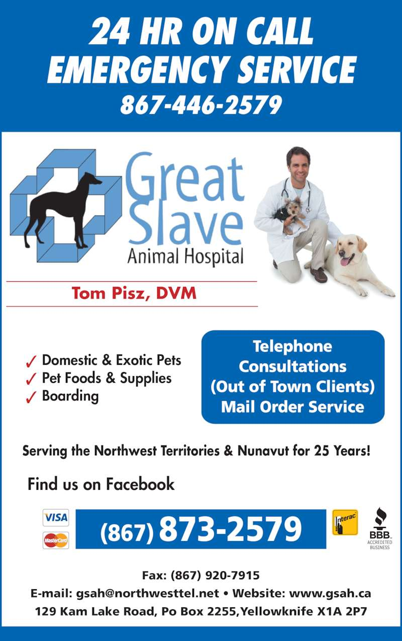 Great Slave Animal Hospital (867-873-2579) - Display Ad - EMERGENCY SERVICE 867-446-2579 (867) 873-2579 Fax: (867) 920-7915 129 Kam Lake Road, Po Box 2255,Yellowknife X1A 2P7 Tom Pisz, DVM Domestic & Exotic Pets Boarding Pet Foods & Supplies Find us on Facebook Telephone Consultations (Out of Town Clients) Mail Order Service Serving the Northwest Territories & Nunavut for 25 Years! 24 HR ON CALL