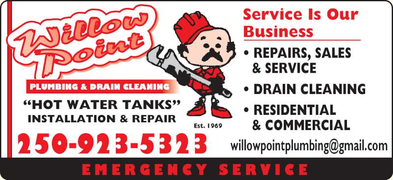 Willow Point Plumbing & Drain Cleaning (250-923-5323) - Display Ad - E M E R G E N C Y  S E R V I C E 250-923-5323 ?HOT WATER TANKS? INSTALLATION & REPAIR Service Is Our Business  ? REPAIRS, SALES & SERVICE ? DRAIN CLEANING ? RESIDENTIAL & COMMERCIAL Est. 1969 PLUMBING & DRAIN CLEANING