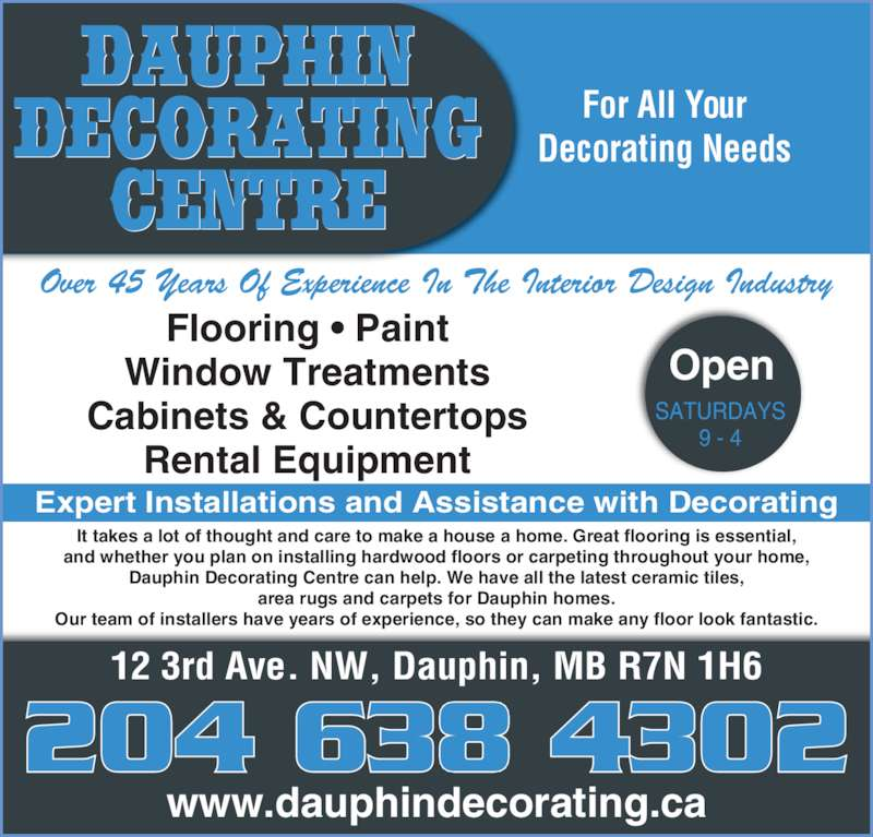 Dauphin Decorating Centre (204-638-4302) - Display Ad - For All Your Decorating Needs 12 3rd Ave. NW, Dauphin, MB R7N 1H6 www.dauphindecorating.ca Over 45 Years Of Experience In The Interior Design Industry Flooring ? Paint Window Treatments Cabinets & Countertops Rental Equipment Expert Installations and Assistance with Decorating It takes a lot of thought and care to make a house a home. Great flooring is essential, and whether you plan on installing hardwood floors or carpeting throughout your home, Dauphin Decorating Centre can help. We have all the latest ceramic tiles, area rugs and carpets for Dauphin homes. Our team of installers have years of experience, so they can make any floor look fantastic. Open SATURDAYS 9 - 4