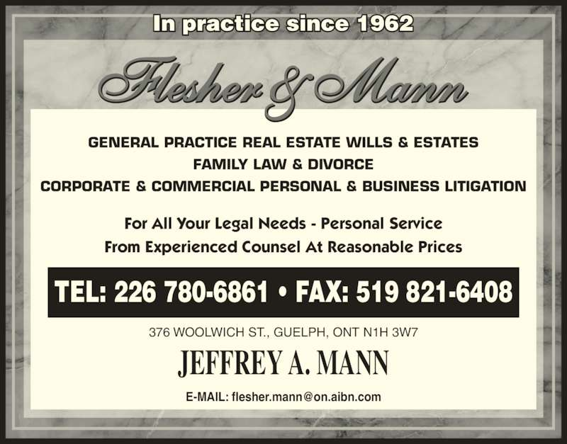 Flesher & Mann (5198216406) - Display Ad - In practice since 1962 JEFFREY A. MANN 376 WOOLWICH ST., GUELPH, ONT N1H 3W7 TEL: 226 780-6861 ? FAX: 519 821-6408 GENERAL PRACTICE REAL ESTATE WILLS & ESTATES FAMILY LAW & DIVORCE CORPORATE & COMMERCIAL PERSONAL & BUSINESS LITIGATION For All Your Legal Needs - Personal Service From Experienced Counsel At Reasonable Prices