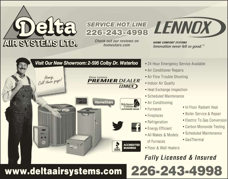 Delta Air Systems Ltd (519-885-2740) - Display Ad - 226-243-4998 SERVICE HOT LINE 226-243-4998 Fully Licensed & Insured ? In Floor Radiant Heat AIR SYSTEMS LTD. Check out our reviews onhomestars.com ? Boiler Service & Repair ? Electric To Gas Conversion ? Carbon Monoxide Testing ? Scheduled Maintenance ? GeoThermal ? 24 Hour Emergency Service Available ? Air Conditioner Repairs ? Air Flow Trouble Shooting ? Indoor Air Quality ? Heat Exchange Inspection ? Scheduled Maintenance ? Air Conditioning ? Furnaces ? Fireplaces ? Refrigeration ? Energy Efficient ? All Makes & Models   of Furnaces ? Floor & Wall Heaters Visit Our New Showroom: 2-595 Colby Dr. Waterloo PREMIER DEALERTM Dave Lennox TM www.deltaairsystems.com