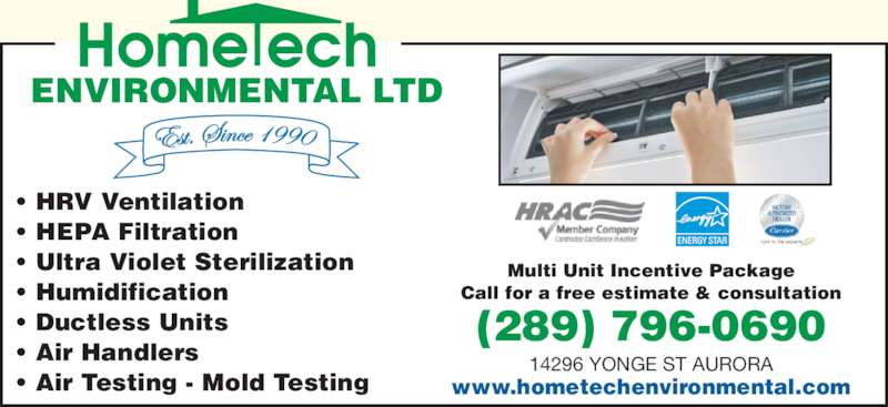 Hometech Environmental Ltd (905-841-1060) - Display Ad - (289) 796-0690 www.hometechenvironmental.com 14296 YONGE ST AURORA Multi Unit Incentive Package Call for a free estimate & consultation ENVIRONMENTAL LTD ? Air Testing - Mold Testing ? HRV Ventilation ? HEPA Filtration ? Ultra Violet Sterilization ? Humidification ? Ductless Units ? Air Handlers (289) 796-0690 www.hometechenvironmental.com 14296 YONGE ST AURORA Multi Unit Incentive Package Call for a free estimate & consultation ENVIRONMENTAL LTD ? Air Testing - Mold Testing ? HRV Ventilation ? HEPA Filtration ? Ultra Violet Sterilization ? Humidification ? Ductless Units ? Air Handlers