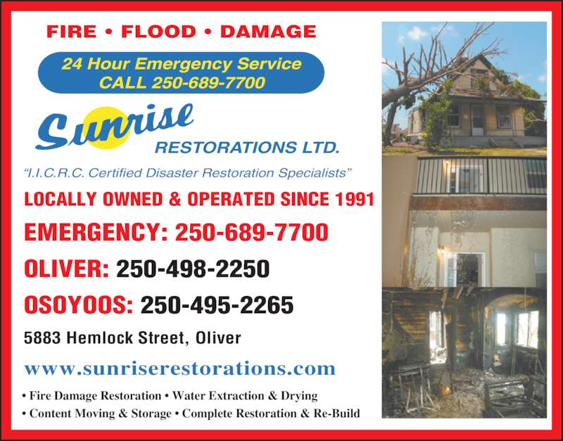 Sunrise Restorations Ltd (250-498-2250) - Display Ad - ? Fire Damage Restoration ? Water Extraction & Drying ? Content Moving & Storage ? Complete Restoration & Re-Build RESTORATIONS LTD. ?I.I.C.R.C. Certified Disaster Restoration Specialists? LOCALLY OWNED & OPERATED SINCE 1991 24 Hour Emergency Service CALL 250-689-7700 FIRE ? FLOOD ? DAMAGE OLIVER: 250-498-2250 EMERGENCY: 250-689-7700 OSOYOOS: 250-495-2265 www.sunriserestorations.com 5883 Hemlock Street, Oliver