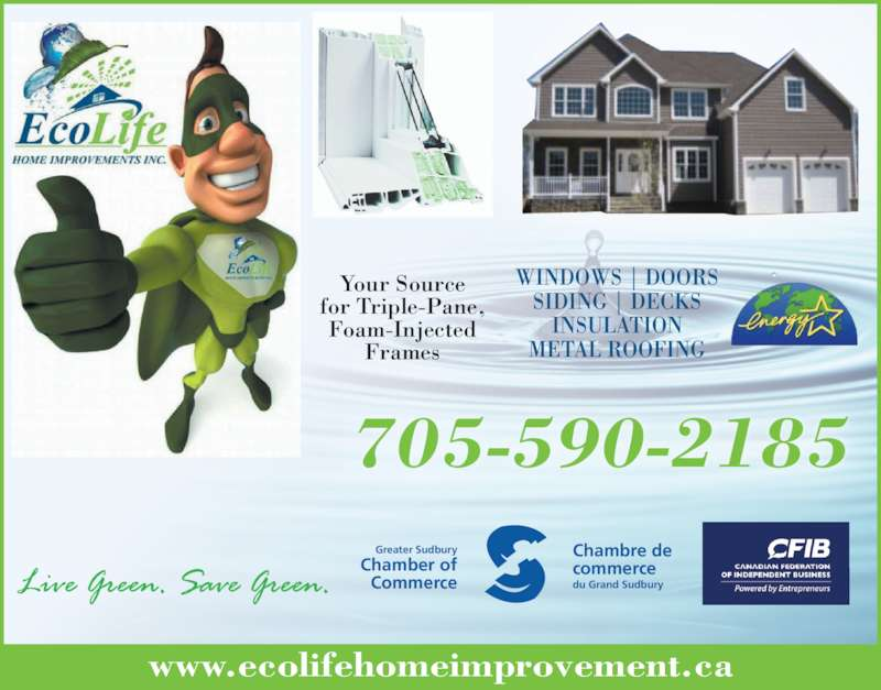 Ecolife Home Improvement (7055902185) - Display Ad - 705-590-2185 WINDOWS | DOORS SIDING | DECKS INSULATION METAL ROOFING www.ecolifehomeimprovement.ca Greater Sudbury Chamber of Commerce Chambre de commerce Your Source for Triple-Pane, Foam-Injected Frames du Grand Sudbury