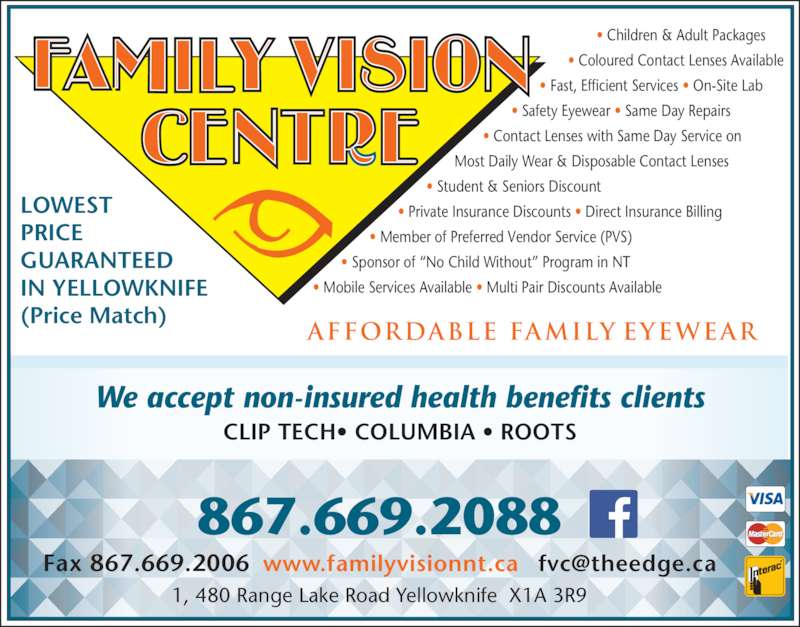 Family Vision Centre (8676692088) - Display Ad - LOWEST PRICE GUARANTEED  (Price Match) ? Children & Adult Packages ? Coloured Contact Lenses Available ? Fast, Efficient Services ? On-Site Lab ? Safety Eyewear ? Same Day Repairs ? Contact Lenses with Same Day Service on Most Daily Wear & Disposable Contact Lenses ? Student & Seniors Discount ? Private Insurance Discounts ? Direct Insurance Billing ? Member of Preferred Vendor Service (PVS) ? Sponsor of ?No Child Without? Program in NT ? Mobile Services Available ? Multi Pair Discounts Available *15847774AA* *15847774AA* *15847774AA* 867.669.2088 1, 480 Range Lake Road Yellowknife  X1A 3R9 We accept non-insured health benefits clients CLIP TECH? COLUMBIA ? ROOTS Affordable Family Eyewear  IN YELLOWKNIFE