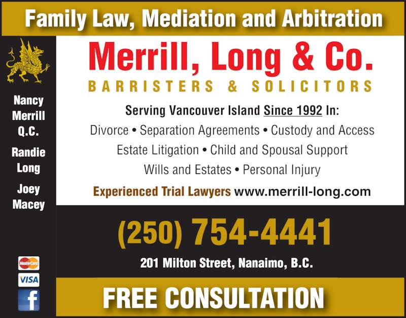 Merrill Long & Co (2507544441) - Display Ad - Nancy Merrill Q.C. Randie Long Joey Macey Serving Vancouver Island Since 1992 In: Divorce ? Separation Agreements ? Custody and Access Estate Litigation ? Child and Spousal Support Wills and Estates ? Personal Injury FREE CONSULTATION B A R R I S T E R S  &  S O L I C I T O R S Merrill, Long & Co. Experienced Trial Lawyers www.merrill-long.com 201 Milton Street, Nanaimo, B.C. (250) 754-4441 Family Law, Mediation and Arbitration