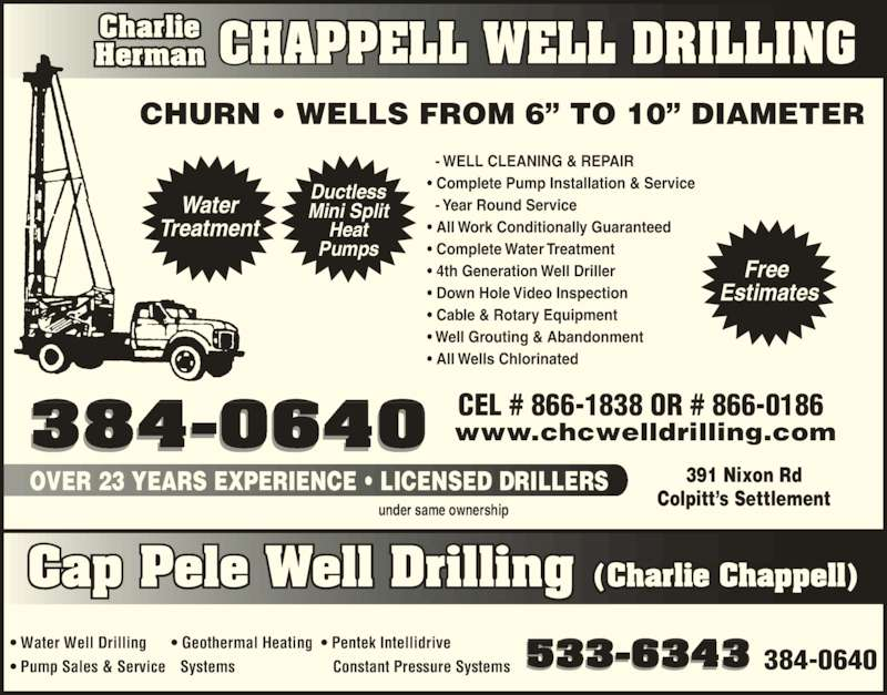 Chappell Charlie Herman Well Drilling (506-384-0640) - Display Ad - CHAPPELL WELL DRILLINGCharlieHerman CHURN ? WELLS FROM 6? TO 10? DIAMETER   - WELL CLEANING & REPAIR ? Complete Pump Installation & Service   - Year Round Service ? All Work Conditionally Guaranteed ? Complete Water Treatment ? 4th Generation Well Driller ? Down Hole Video Inspection ? Cable & Rotary Equipment ? Well Grouting & Abandonment ? All Wells Chlorinated ? Water Well Drilling ? Pump Sales & Service ? Geothermal Heating Cap Pele Well Drilling (Charlie Chappell) Water Treatment Ductless Mini Split Heat Pumps Free  Estimates 384-0640 CEL # 866-1838 OR # 866-0186www.chcwelldrilling.com   Systems 533-6343 384-0640 OVER 23 YEARS EXPERIENCE ? LICENSED DRILLERS 391 Nixon Rd Colpitt?s Settlement under same ownership ? Pentek Intellidrive    Constant Pressure Systems