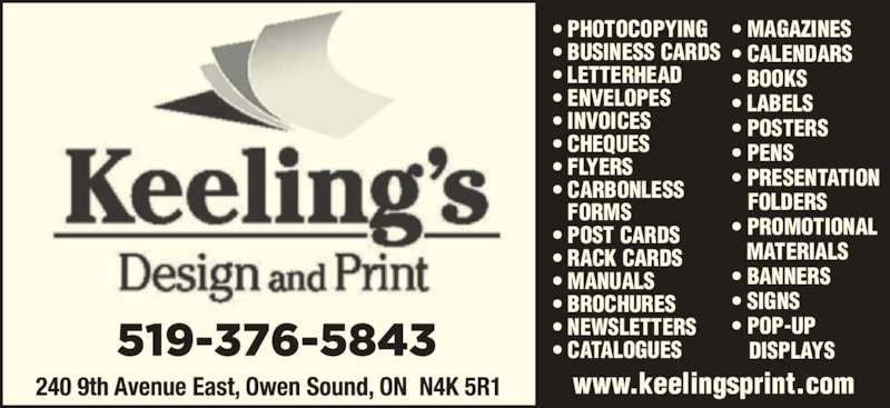 Keeling's Design and Print (519-376-5843) - Display Ad - ? PROMOTIONAL   MATERIALS ? BANNERS ? SIGNS www.keelingsprint.com ? MAGAZINES ? CALENDARS ? BOOKS ? LABELS ? POSTERS ? PENS ? PRESENTATION    FOLDERS ? POP-UP    DISPLAYS ? PHOTOCOPYING ? BUSINESS CARDS ? LETTERHEAD ? ENVELOPES ? INVOICES ? CHEQUES ? FLYERS ? CARBONLESS    FORMS ? POST CARDS ? RACK CARDS ? MANUALS ? BROCHURES ? NEWSLETTERS ? CATALOGUES